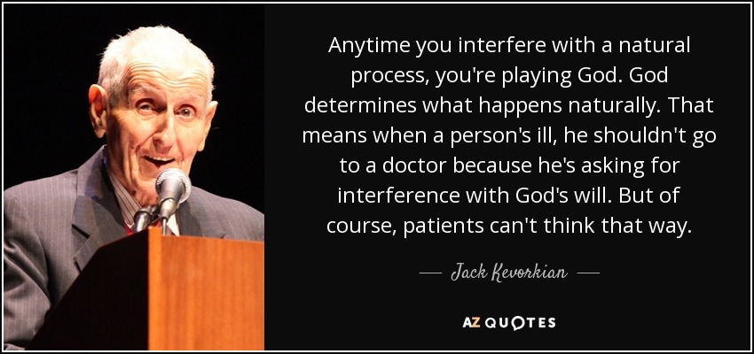 Anytime you interfere with a natural process, you're playing God. God determines what happens naturally. That means when a person's ill, he shouldn't go to a doctor because he's asking for interference with God's will. But of course, patients can't think that way. - Jack Kevorkian