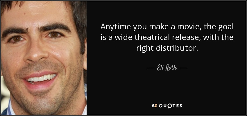 Anytime you make a movie, the goal is a wide theatrical release, with the right distributor. - Eli Roth