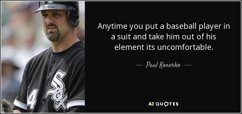 Anytime you put a baseball player in a suit and take him out of his element its uncomfortable. - Paul Konerko