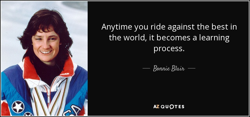 Anytime you ride against the best in the world, it becomes a learning process. - Bonnie Blair