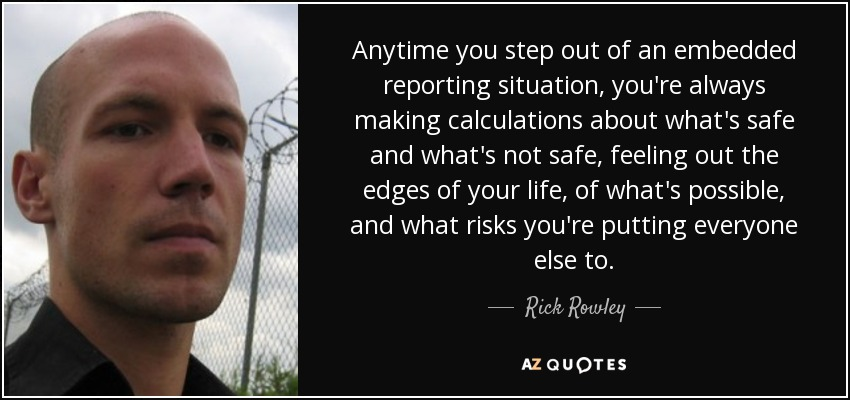 Anytime you step out of an embedded reporting situation, you're always making calculations about what's safe and what's not safe, feeling out the edges of your life, of what's possible, and what risks you're putting everyone else to. - Rick Rowley