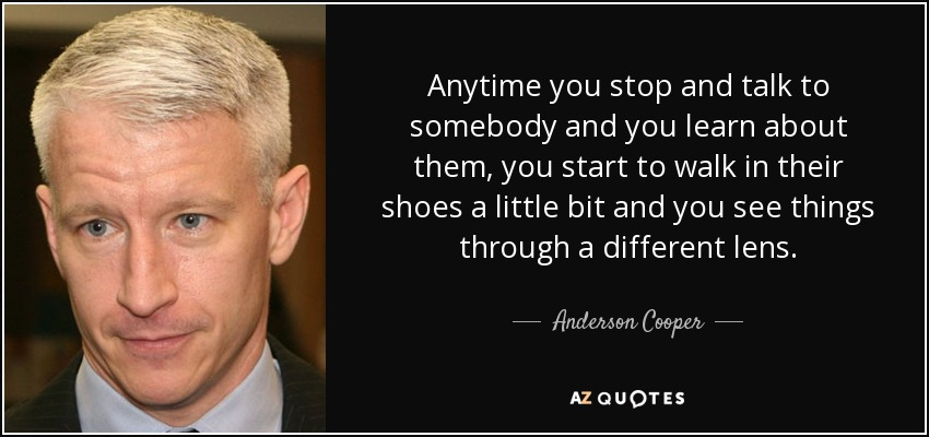 Anytime you stop and talk to somebody and you learn about them, you start to walk in their shoes a little bit and you see things through a different lens. - Anderson Cooper