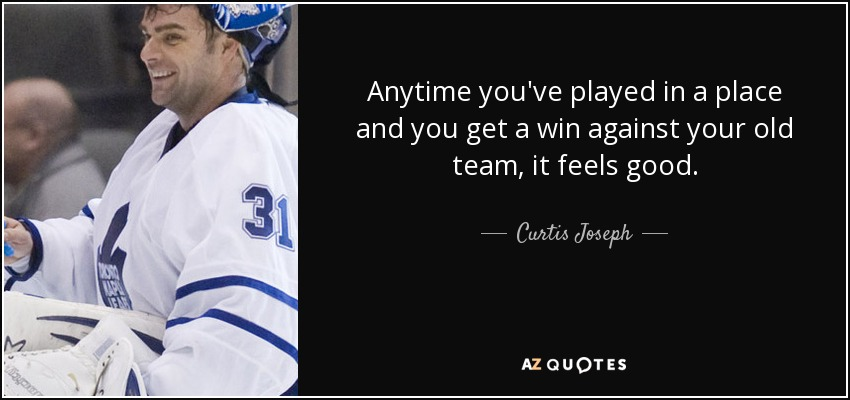 Anytime you've played in a place and you get a win against your old team, it feels good. - Curtis Joseph