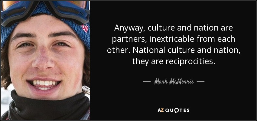 Anyway, culture and nation are partners, inextricable from each other. National culture and nation, they are reciprocities. - Mark McMorris