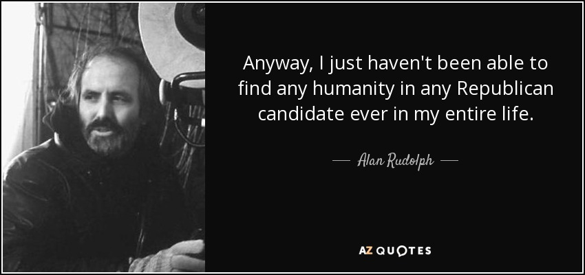 Anyway, I just haven't been able to find any humanity in any Republican candidate ever in my entire life. - Alan Rudolph