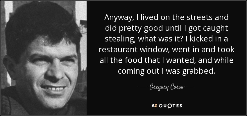 Anyway, I lived on the streets and did pretty good until I got caught stealing, what was it? I kicked in a restaurant window, went in and took all the food that I wanted, and while coming out I was grabbed. - Gregory Corso