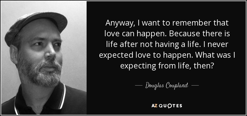 Anyway, I want to remember that love can happen. Because there is life after not having a life. I never expected love to happen. What was I expecting from life, then? - Douglas Coupland