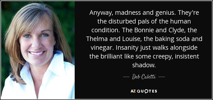 Anyway, madness and genius. They're the disturbed pals of the human condition. The Bonnie and Clyde, the Thelma and Louise, the baking soda and vinegar. Insanity just walks alongside the brilliant like some creepy, insistent shadow. - Deb Caletti