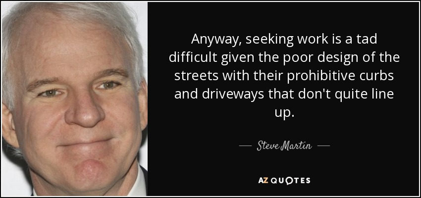 Anyway, seeking work is a tad difficult given the poor design of the streets with their prohibitive curbs and driveways that don't quite line up. - Steve Martin