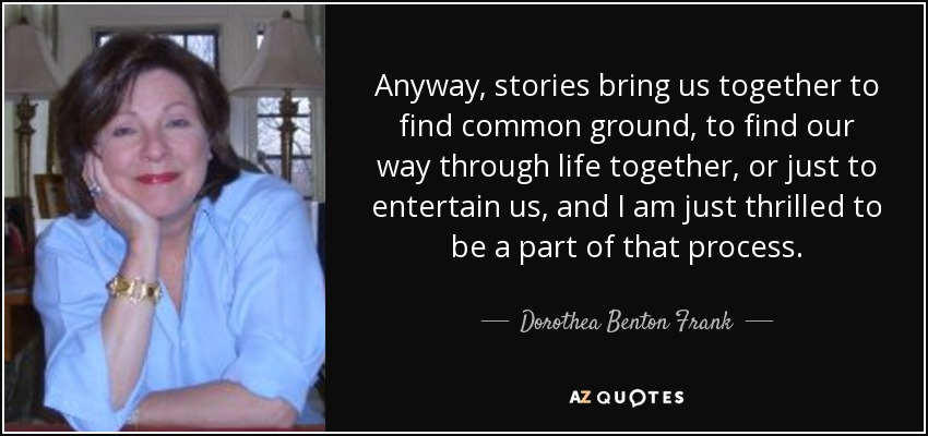 Anyway, stories bring us together to find common ground, to find our way through life together, or just to entertain us, and I am just thrilled to be a part of that process. - Dorothea Benton Frank