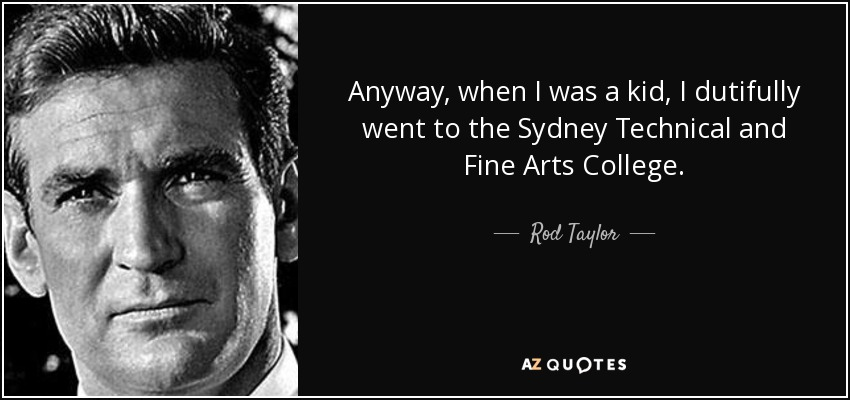 Anyway, when I was a kid, I dutifully went to the Sydney Technical and Fine Arts College. - Rod Taylor