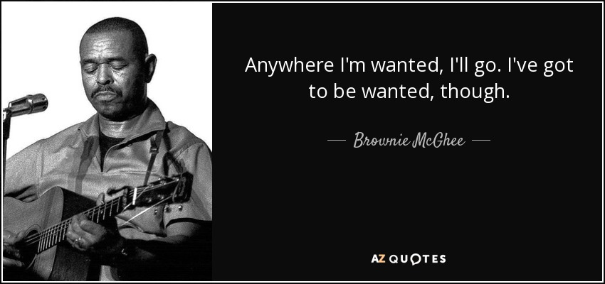 Anywhere I'm wanted, I'll go. I've got to be wanted, though. - Brownie McGhee