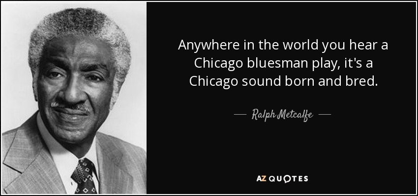 Anywhere in the world you hear a Chicago bluesman play, it's a Chicago sound born and bred. - Ralph Metcalfe