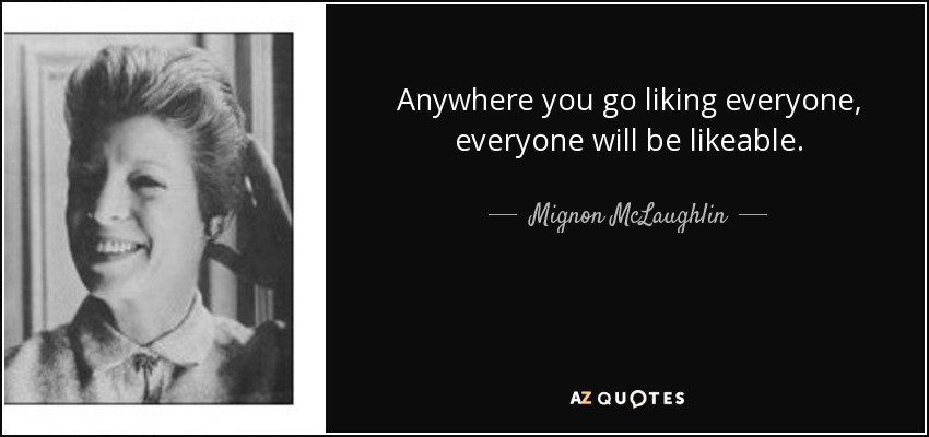 Anywhere you go liking everyone, everyone will be likeable. - Mignon McLaughlin