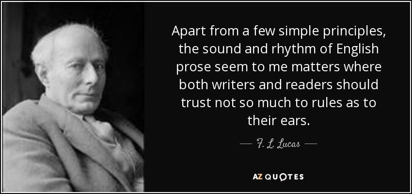 Apart from a few simple principles, the sound and rhythm of English prose seem to me matters where both writers and readers should trust not so much to rules as to their ears. - F. L. Lucas