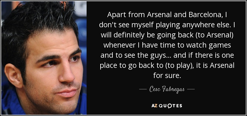 Apart from Arsenal and Barcelona, I don't see myself playing anywhere else. I will definitely be going back (to Arsenal) whenever I have time to watch games and to see the guys… and if there is one place to go back to (to play), it is Arsenal for sure. - Cesc Fabregas