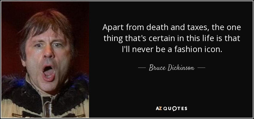 Apart from death and taxes, the one thing that's certain in this life is that I'll never be a fashion icon. - Bruce Dickinson