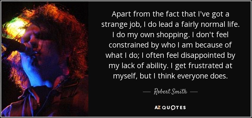 Apart from the fact that I've got a strange job, I do lead a fairly normal life. I do my own shopping. I don't feel constrained by who I am because of what I do; I often feel disappointed by my lack of ability. I get frustrated at myself, but I think everyone does. - Robert Smith