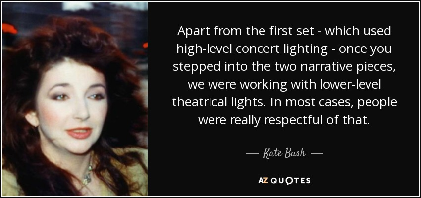 Apart from the first set - which used high-level concert lighting - once you stepped into the two narrative pieces, we were working with lower-level theatrical lights. In most cases, people were really respectful of that. - Kate Bush