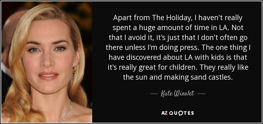 Apart from The Holiday, I haven't really spent a huge amount of time in LA. Not that I avoid it, it's just that I don't often go there unless I'm doing press. The one thing I have discovered about LA with kids is that it's really great for children. They really like the sun and making sand castles. - Kate Winslet