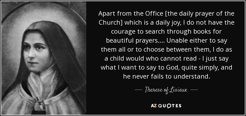 Apart from the Office [the daily prayer of the Church] which is a daily joy, I do not have the courage to search through books for beautiful prayers. ... Unable either to say them all or to choose between them, I do as a child would who cannot read - I just say what I want to say to God, quite simply, and he never fails to understand. - Therese of Lisieux