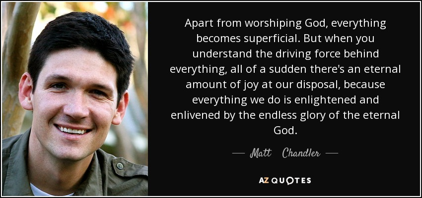 Apart from worshiping God, everything becomes superficial. But when you understand the driving force behind everything, all of a sudden there's an eternal amount of joy at our disposal, because everything we do is enlightened and enlivened by the endless glory of the eternal God. - Matt    Chandler