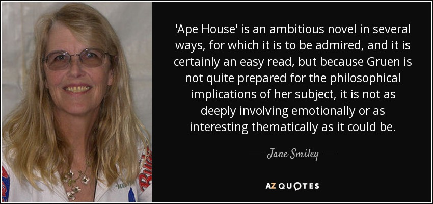 'Ape House' is an ambitious novel in several ways, for which it is to be admired, and it is certainly an easy read, but because Gruen is not quite prepared for the philosophical implications of her subject, it is not as deeply involving emotionally or as interesting thematically as it could be. - Jane Smiley