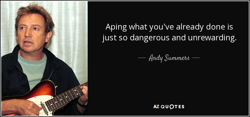 Aping what you've already done is just so dangerous and unrewarding. - Andy Summers