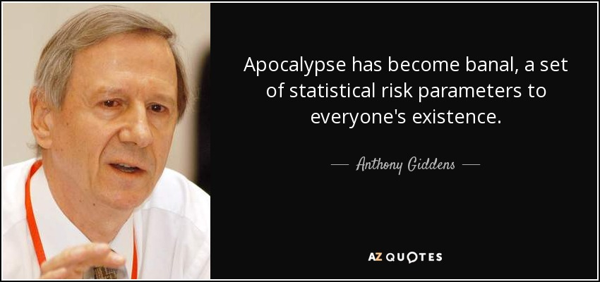 Apocalypse has become banal, a set of statistical risk parameters to everyone's existence. - Anthony Giddens