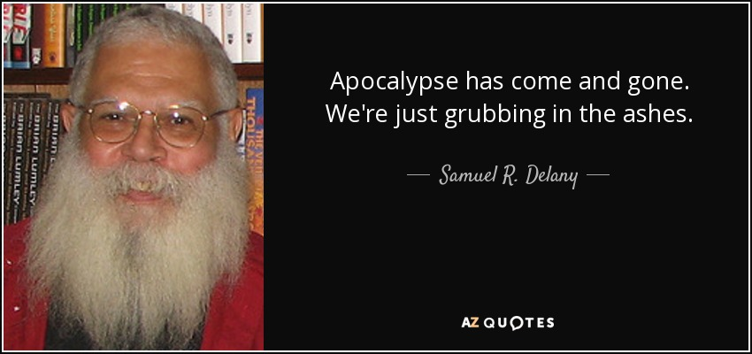 Apocalypse has come and gone. We're just grubbing in the ashes. - Samuel R. Delany