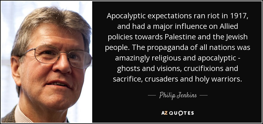 Apocalyptic expectations ran riot in 1917, and had a major influence on Allied policies towards Palestine and the Jewish people. The propaganda of all nations was amazingly religious and apocalyptic - ghosts and visions, crucifixions and sacrifice, crusaders and holy warriors. - Philip Jenkins