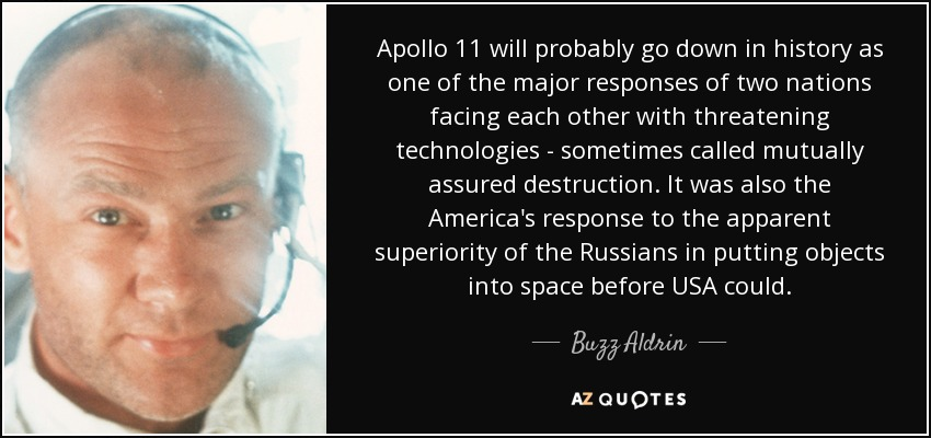 Apollo 11 will probably go down in history as one of the major responses of two nations facing each other with threatening technologies - sometimes called mutually assured destruction. It was also the America's response to the apparent superiority of the Russians in putting objects into space before USA could. - Buzz Aldrin