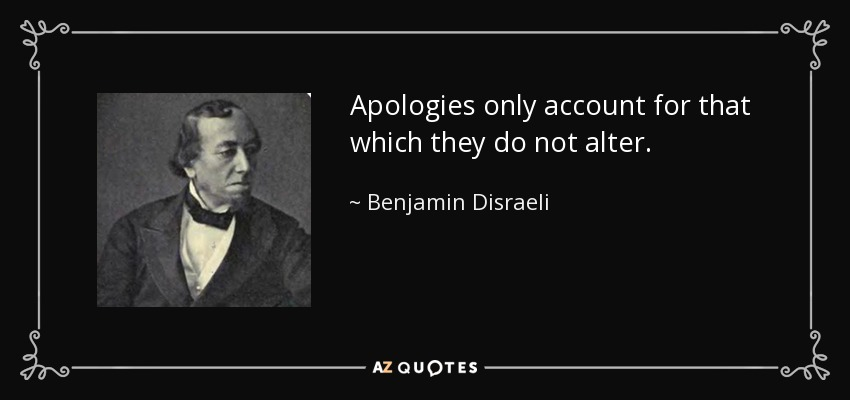 Apologies only account for that which they do not alter. - Benjamin Disraeli
