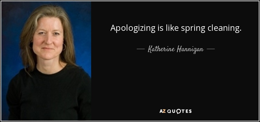 Apologizing is like spring cleaning. - Katherine Hannigan