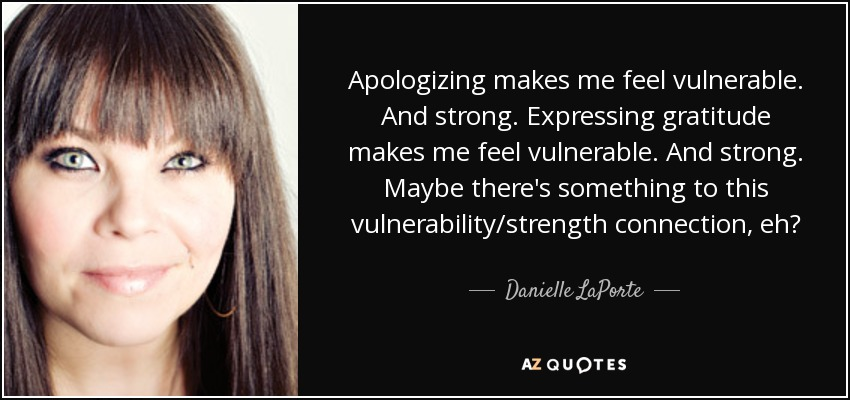 Apologizing makes me feel vulnerable. And strong. Expressing gratitude makes me feel vulnerable. And strong. Maybe there's something to this vulnerability/strength connection, eh? - Danielle LaPorte