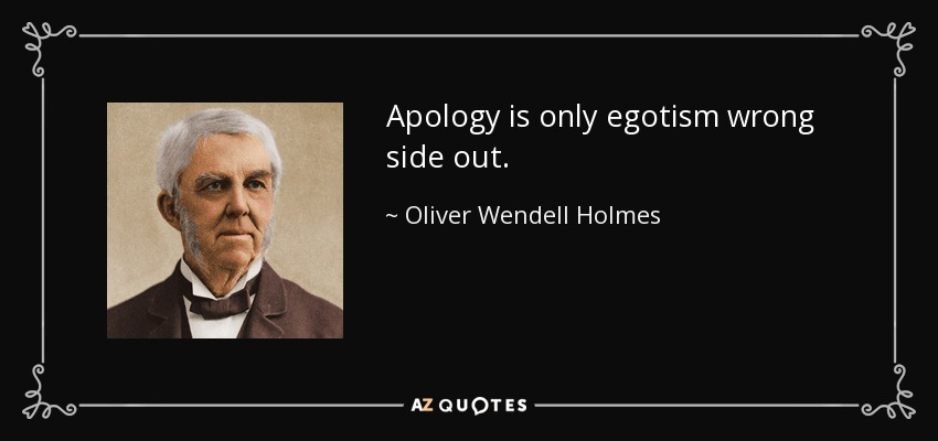 Apology is only egotism wrong side out. - Oliver Wendell Holmes Sr.