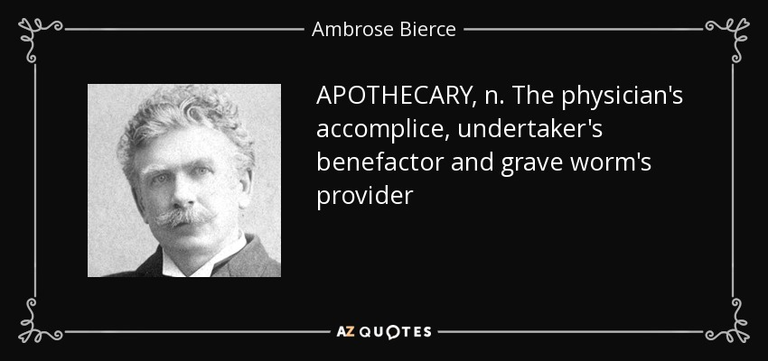 APOTHECARY, n. The physician's accomplice, undertaker's benefactor and grave worm's provider - Ambrose Bierce