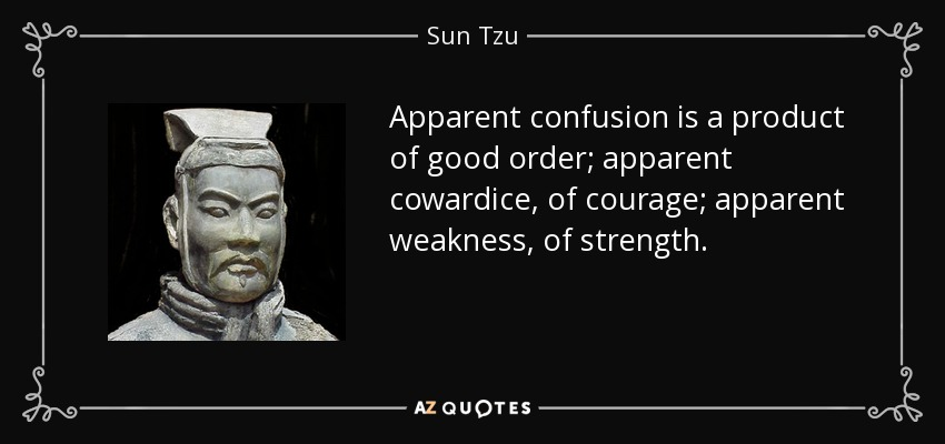 Apparent confusion is a product of good order; apparent cowardice, of courage; apparent weakness, of strength. - Sun Tzu