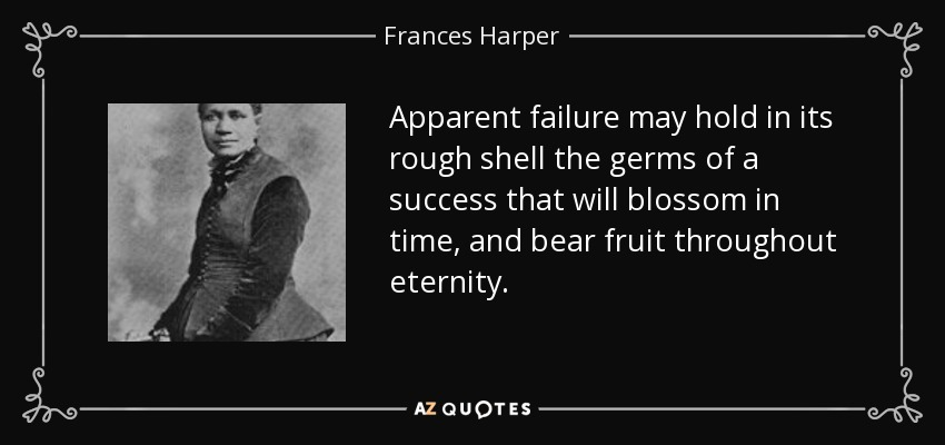 Apparent failure may hold in its rough shell the germs of a success that will blossom in time, and bear fruit throughout eternity. - Frances Harper