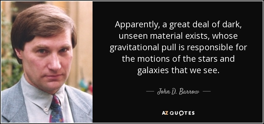 Apparently, a great deal of dark, unseen material exists, whose gravitational pull is responsible for the motions of the stars and galaxies that we see. - John D. Barrow