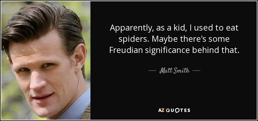 Apparently, as a kid, I used to eat spiders. Maybe there's some Freudian significance behind that. - Matt Smith