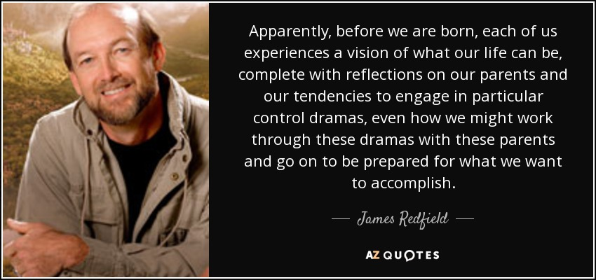 Apparently, before we are born, each of us experiences a vision of what our life can be, complete with reflections on our parents and our tendencies to engage in particular control dramas, even how we might work through these dramas with these parents and go on to be prepared for what we want to accomplish. - James Redfield