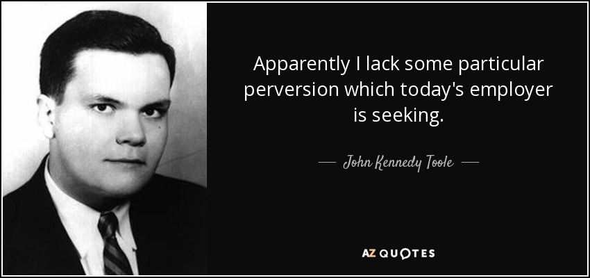 Apparently I lack some particular perversion which today's employer is seeking. - John Kennedy Toole