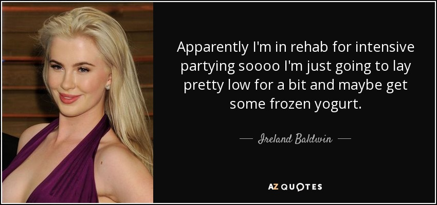 Apparently I'm in rehab for intensive partying soooo I'm just going to lay pretty low for a bit and maybe get some frozen yogurt. - Ireland Baldwin