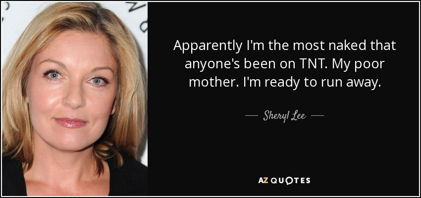 Apparently I'm the most naked that anyone's been on TNT. My poor mother. I'm ready to run away. - Sheryl Lee