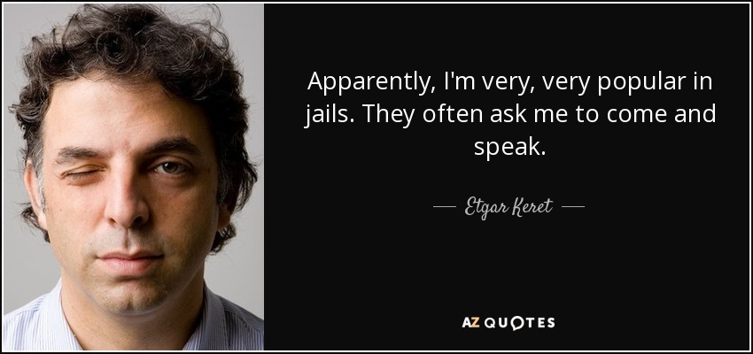 Apparently, I'm very, very popular in jails. They often ask me to come and speak. - Etgar Keret