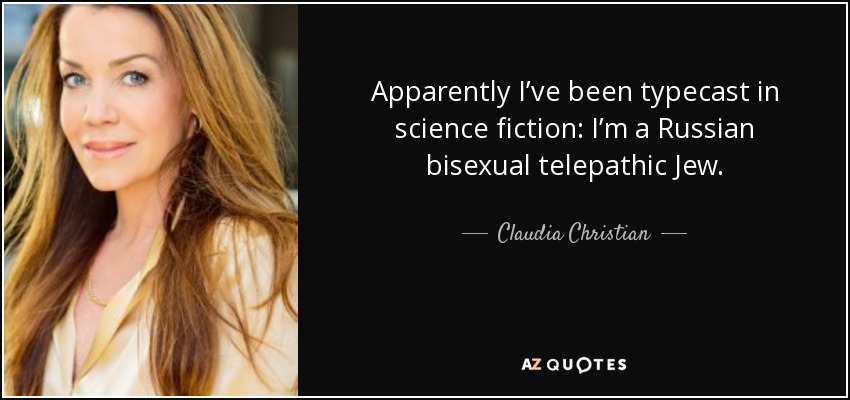 Apparently I've been typecast in science fiction: I'm a Russian bisexual telepathic Jew. - Claudia Christian