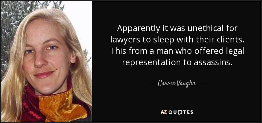 Apparently it was unethical for lawyers to sleep with their clients. This from a man who offered legal representation to assassins. - Carrie Vaughn