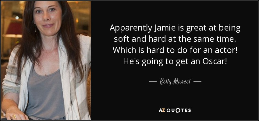 Apparently Jamie is great at being soft and hard at the same time. Which is hard to do for an actor! He's going to get an Oscar! - Kelly Marcel