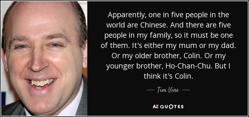 Apparently, one in five people in the world are Chinese. And there are five people in my family, so it must be one of them. It's either my mum or my dad. Or my older brother, Colin. Or my younger brother, Ho-Chan-Chu. But I think it's Colin. - Tim Vine